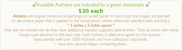 √Available Asshams are indicated by a green checkmark √ $30 each  Asshams are original miniature oil paintings on wood panel. In most cases the images are painted  on decorative paper that is applied to the wood panel. Unless otherwise specified each painting is  * 5 inches x 5 inches square.*   They are not framed nor do they have additional wooden supports behind them. They all come with metal hangers pre attached to the back side. Each Assham is titled and signed on the reverse. I  have painted well over 1000 Asshams and have collectors nationwide.  I  have only recently began numbering them.
